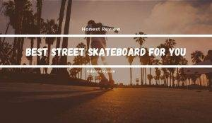 Best Street Skateboard | Top 5 Picks For 2021