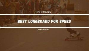 What Are The Best Longboard for Speed in 2021?