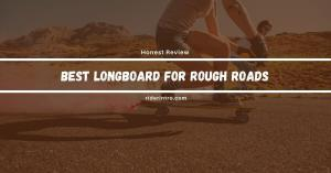 Discover Best longboard for Rough Roads in 2021| Expert Choice