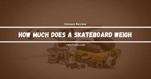 How Much Does a Skateboard Weigh | Detail Discussion