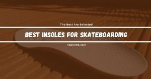 6 Best Insoles For Skateboarding of 2021| With Buying Guide