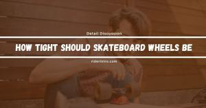 How Tight Should Skateboard Wheels Be? Rider Should Know